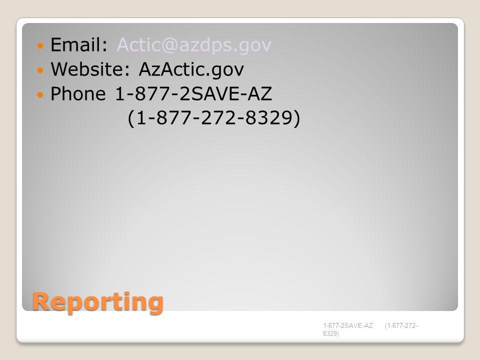 Reporting Email: Actic@azdps.gov Website: AzActic.gov Phone 1-877-2SAVE-AZ (1-877-272-8329) 1-877-2SAVE-AZ (1-877-272- 8329)