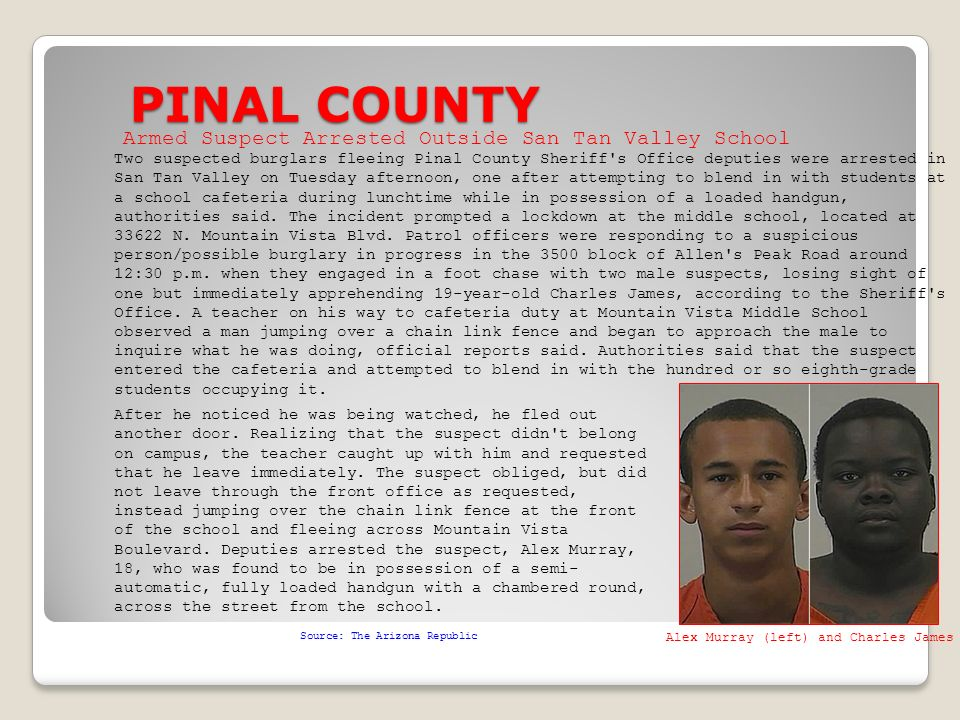 PINAL COUNTY Source: The Arizona Republic Two suspected burglars fleeing Pinal County Sheriff s Office deputies were arrested in San Tan Valley on Tuesday afternoon, one after attempting to blend in with students at a school cafeteria during lunchtime while in possession of a loaded handgun, authorities said.