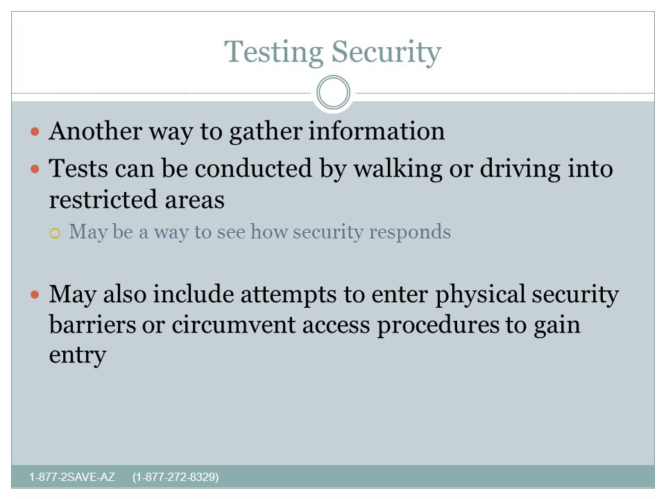 Testing Security SAVE-AZ ( ) Another way to gather information Tests can be conducted by walking or driving into restricted areas May be a way to see how security responds May also include attempts to enter physical security barriers or circumvent access procedures to gain entry