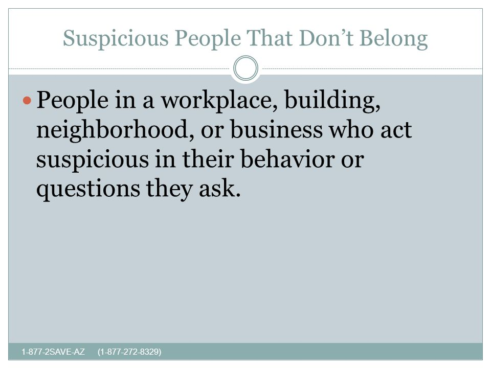 Suspicious People That Dont Belong SAVE-AZ ( ) People in a workplace, building, neighborhood, or business who act suspicious in their behavior or questions they ask.