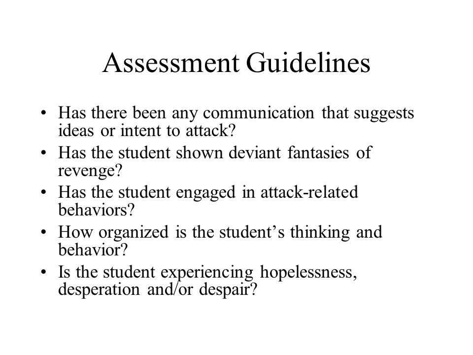 Assessment Guidelines Has there been any communication that suggests ideas or intent to attack? Has the student shown deviant fantasies of revenge? Ha