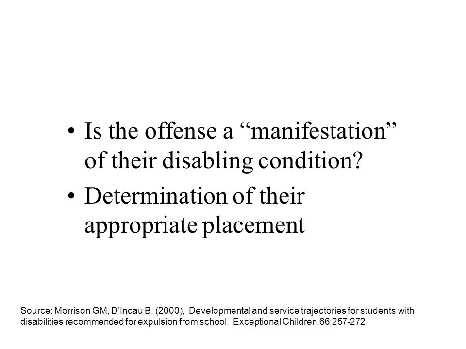 Is the offense a manifestation of their disabling condition? Determination of their appropriate placement Source: Morrison GM, DIncau B. (2000), Devel