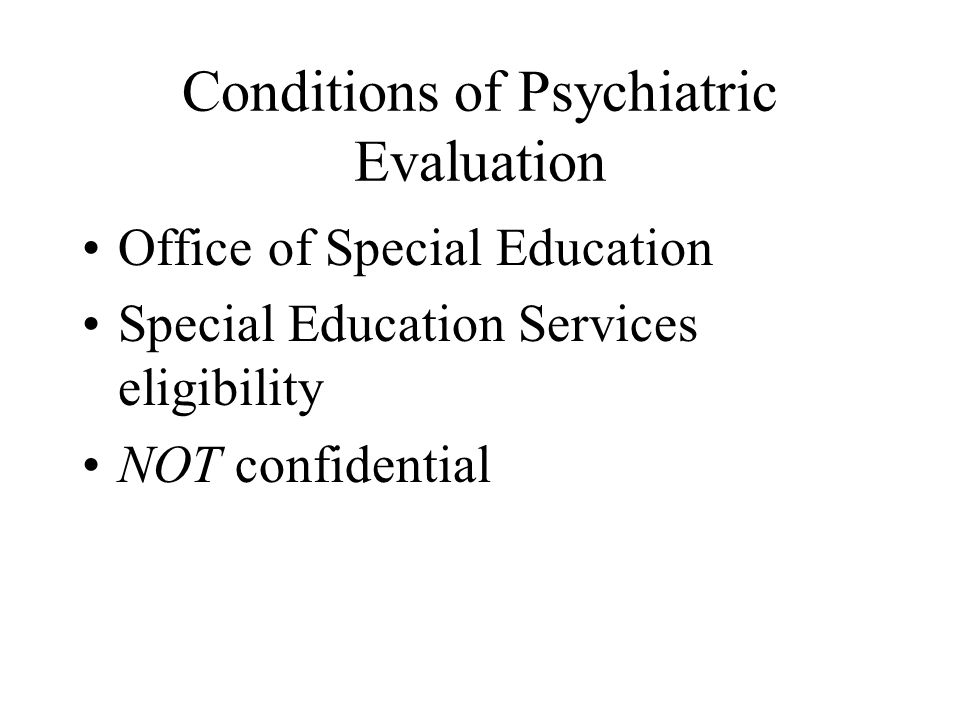 Conditions of Psychiatric Evaluation Office of Special Education Special Education Services eligibility NOT confidential