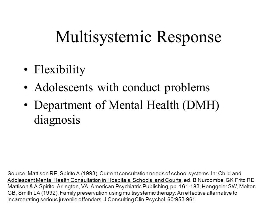 Multisystemic Response Flexibility Adolescents with conduct problems Department of Mental Health (DMH) diagnosis Source: Mattison RE, Spirito A (1993)