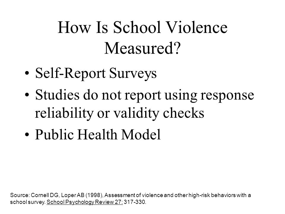 How Is School Violence Measured? Self-Report Surveys Studies do not report using response reliability or validity checks Public Health Model Source: C