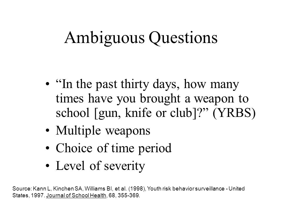 Ambiguous Questions In the past thirty days, how many times have you brought a weapon to school [gun, knife or club]? (YRBS) Multiple weapons Choice o