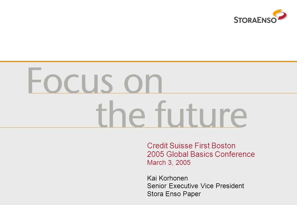 Credit Suisse First Boston 2005 Global Basics Conference March 3, 2005 Kai Korhonen Senior Executive Vice President Stora Enso Paper
