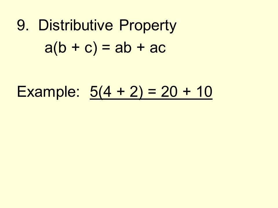 9. Distributive Property a(b + c) = ab + ac Example: 5(4 + 2) = 20 + 10
