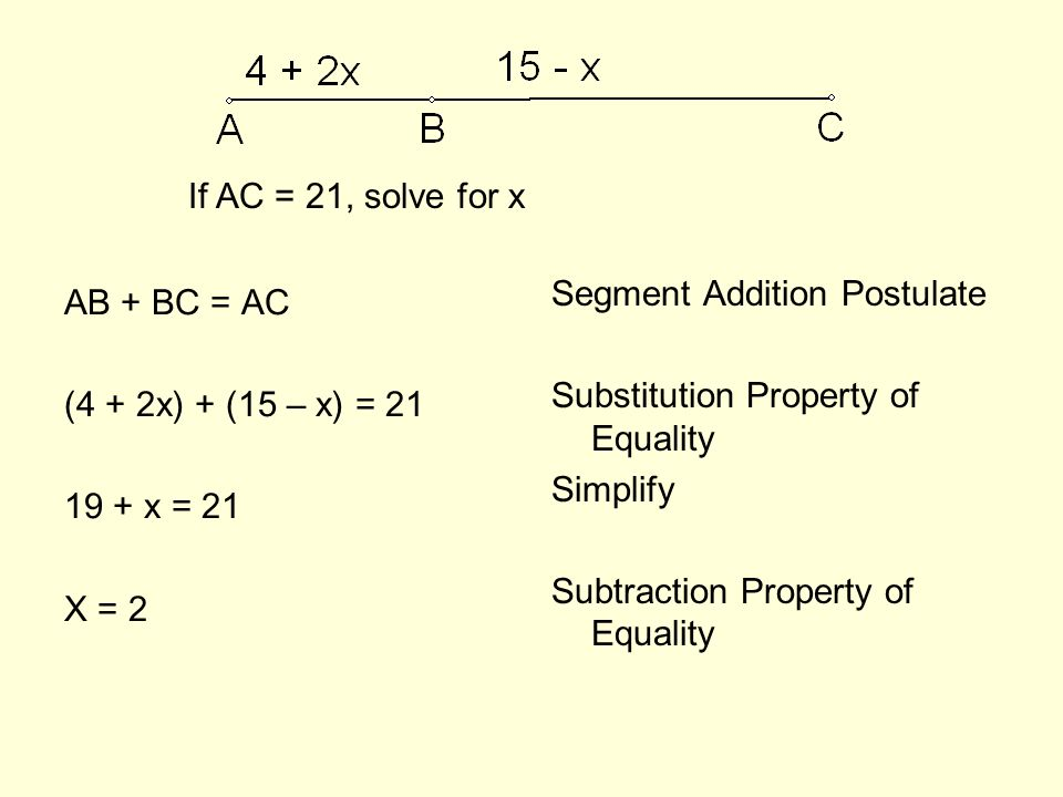 AB + BC = AC (4 + 2x) + (15 – x) = x = 21 X = 2 Segment Addition Postulate Substitution Property of Equality Simplify Subtraction Property of Equality If AC = 21, solve for x
