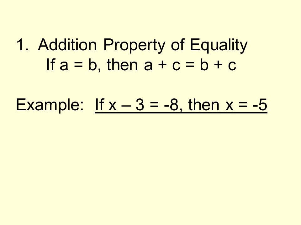 1. Addition Property of Equality If a = b, then a + c = b + c Example: If x – 3 = -8, then x = -5