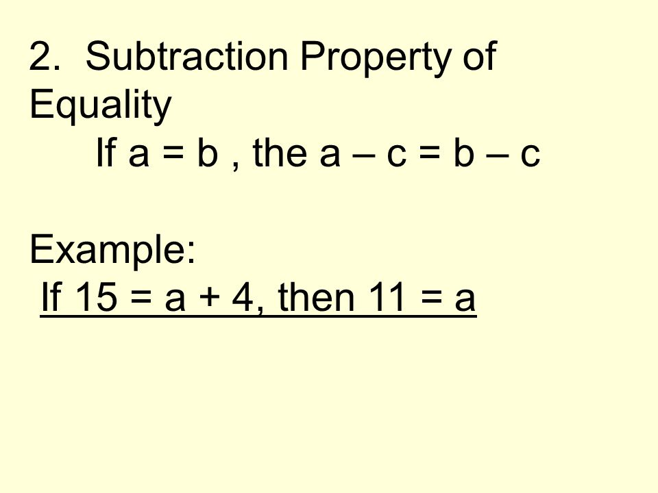 2. Subtraction Property of Equality If a = b, the a – c = b – c Example: If 15 = a + 4, then 11 = a