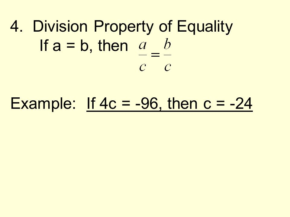 4. Division Property of Equality If a = b, then Example: If 4c = -96, then c = -24