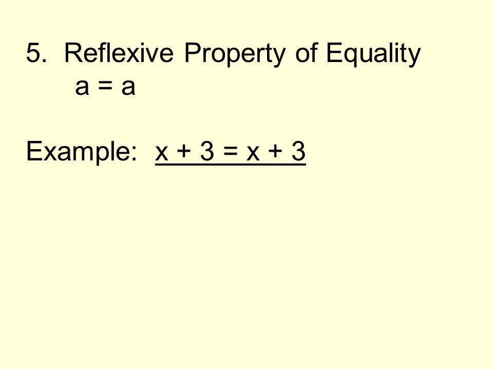5. Reflexive Property of Equality a = a Example: x + 3 = x + 3