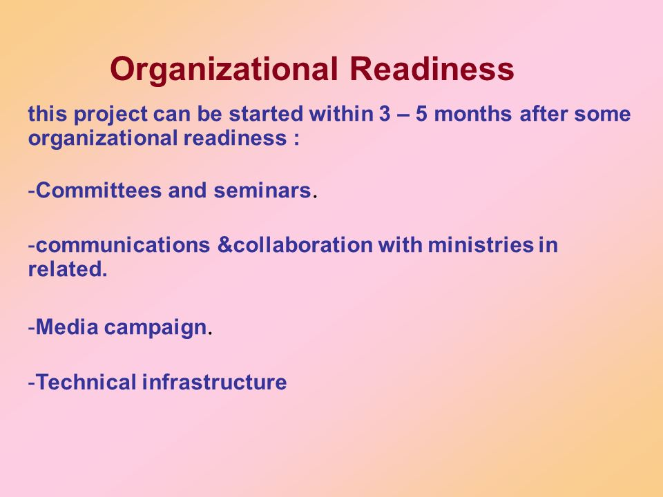 Organizational Readiness this project can be started within 3 – 5 months after some organizational readiness : -Committees and seminars. -communicatio