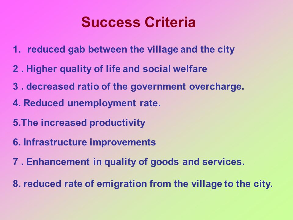 Success Criteria 1.reduced gab between the village and the city 2. Higher quality of life and social welfare 3. decreased ratio of the government over