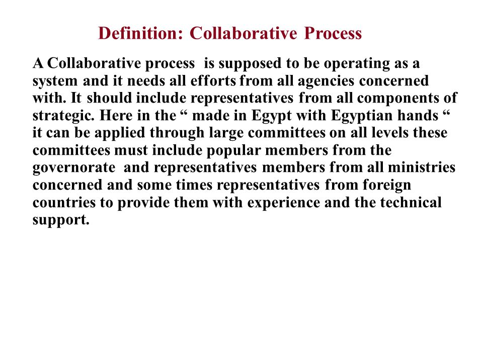 Definition: Collaborative Process A Collaborative process is supposed to be operating as a system and it needs all efforts from all agencies concerned