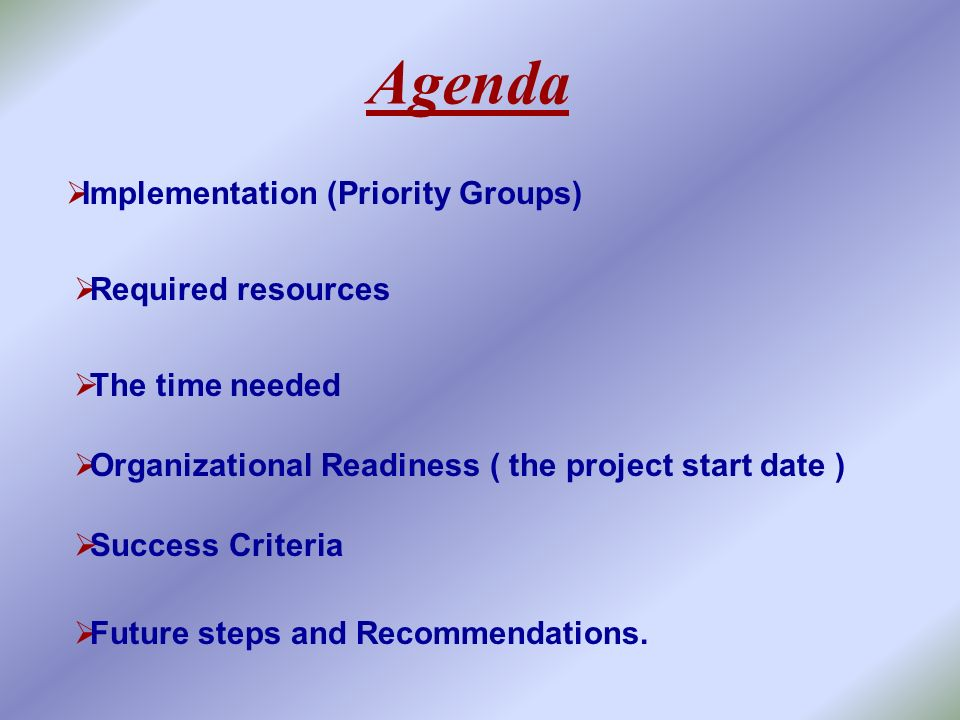 Agenda Implementation (Priority Groups) Required resources The time needed Organizational Readiness ( the project start date ) Success Criteria Future