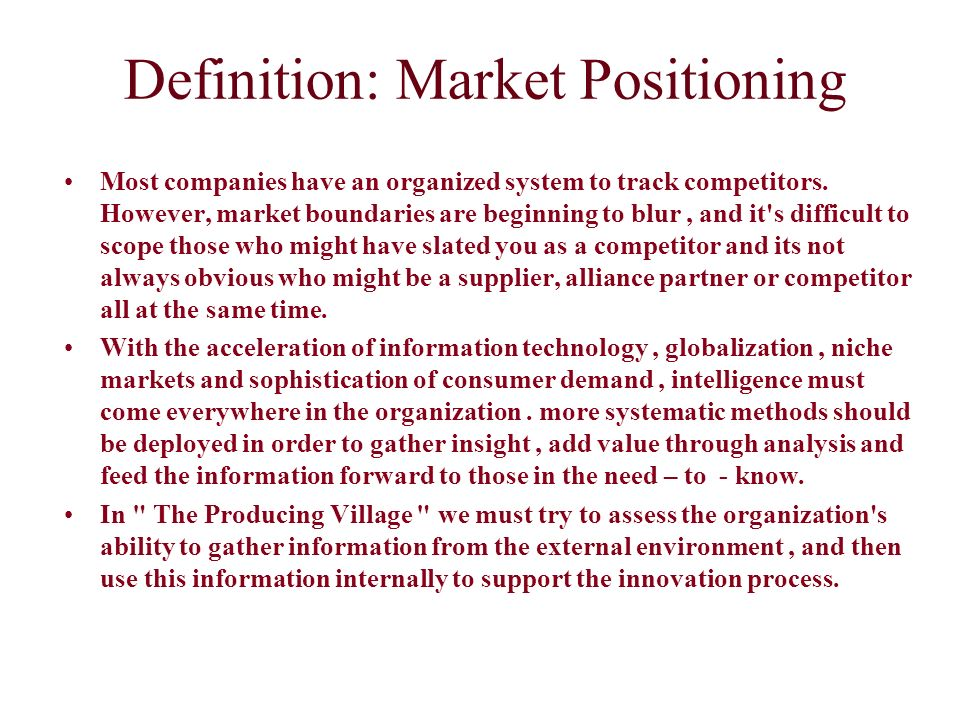 Definition: Market Positioning Most companies have an organized system to track competitors. However, market boundaries are beginning to blur, and it'
