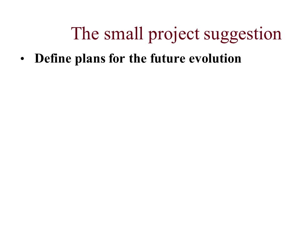 The small project suggestion Define plans for the future evolution
