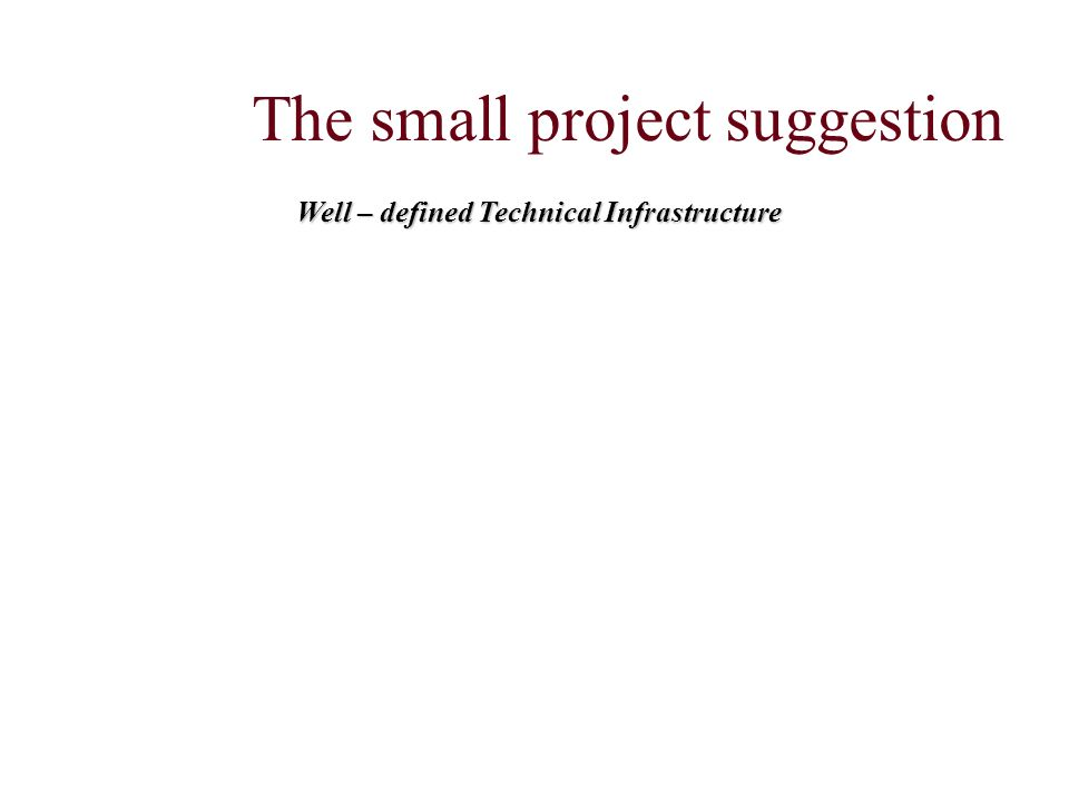 The small project suggestion Well – defined Technical Infrastructure
