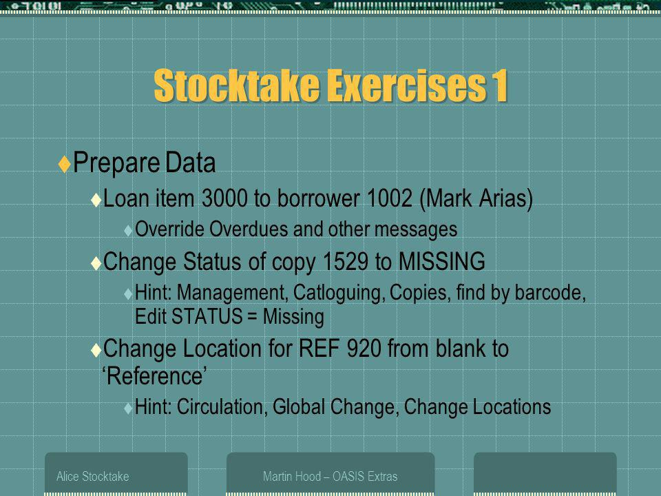 Alice StocktakeMartin Hood – OASIS Extras Stocktake Exercises 1 Prepare Data Loan item 3000 to borrower 1002 (Mark Arias) Override Overdues and other