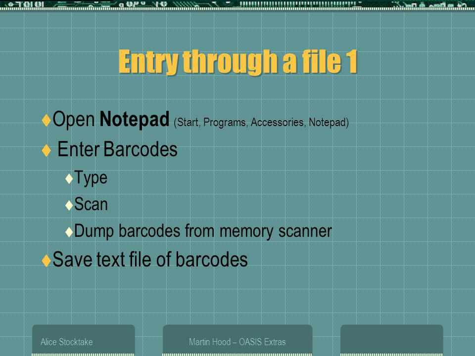 Alice StocktakeMartin Hood – OASIS Extras Entry through a file 1 Open Notepad (Start, Programs, Accessories, Notepad) Enter Barcodes Type Scan Dump ba