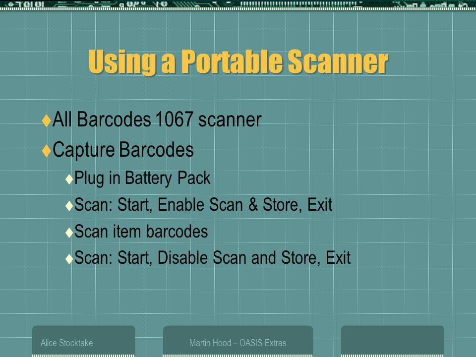 Alice StocktakeMartin Hood – OASIS Extras Using a Portable Scanner All Barcodes 1067 scanner Capture Barcodes Plug in Battery Pack Scan: Start, Enable Scan & Store, Exit Scan item barcodes Scan: Start, Disable Scan and Store, Exit