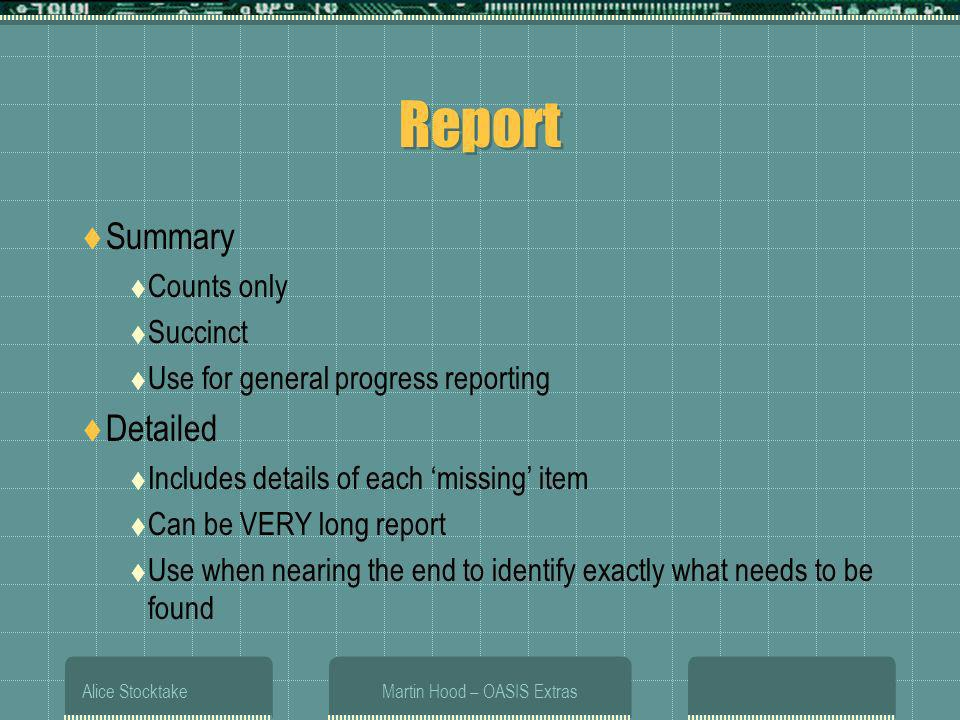 Alice StocktakeMartin Hood – OASIS Extras Report Summary Counts only Succinct Use for general progress reporting Detailed Includes details of each missing item Can be VERY long report Use when nearing the end to identify exactly what needs to be found
