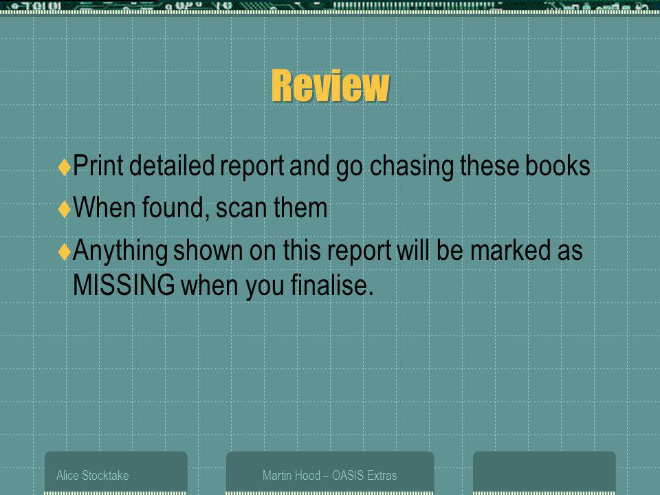 Alice StocktakeMartin Hood – OASIS Extras Review Print detailed report and go chasing these books When found, scan them Anything shown on this report will be marked as MISSING when you finalise.