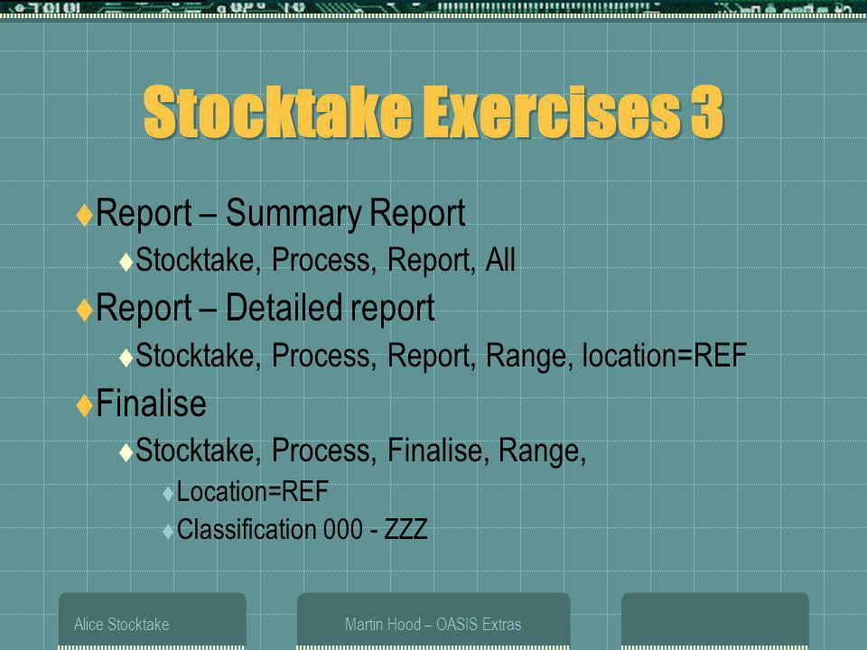 Alice StocktakeMartin Hood – OASIS Extras Stocktake Exercises 3 Report – Summary Report Stocktake, Process, Report, All Report – Detailed report Stocktake, Process, Report, Range, location=REF Finalise Stocktake, Process, Finalise, Range, Location=REF Classification 000 - ZZZ