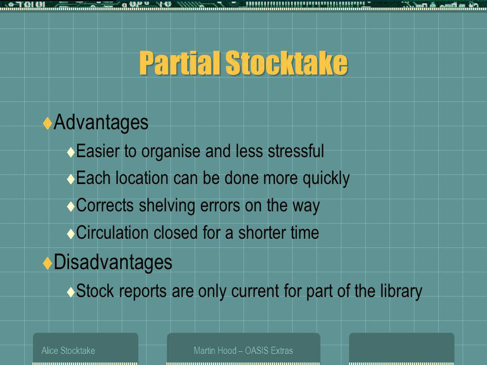 Alice StocktakeMartin Hood – OASIS Extras Partial Stocktake Advantages Easier to organise and less stressful Each location can be done more quickly Corrects shelving errors on the way Circulation closed for a shorter time Disadvantages Stock reports are only current for part of the library