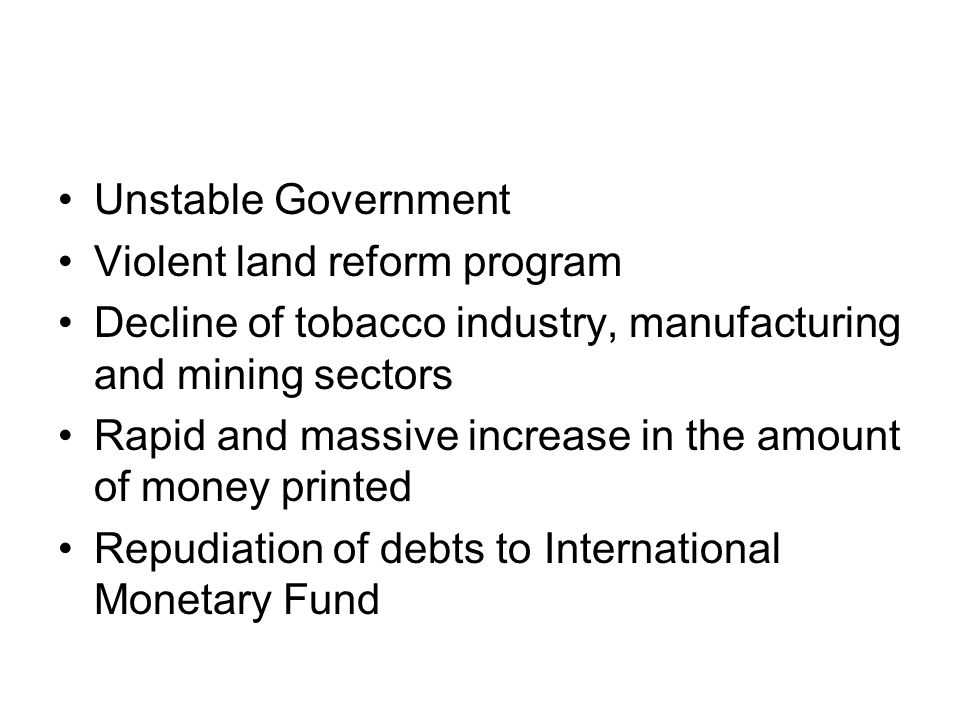 CAUSES OF HYPERINFLATION IN ZIMBABWE Unstable Government Violent land reform program Decline of tobacco industry, manufacturing and mining sectors Rapid and massive increase in the amount of money printed Repudiation of debts to International Monetary Fund