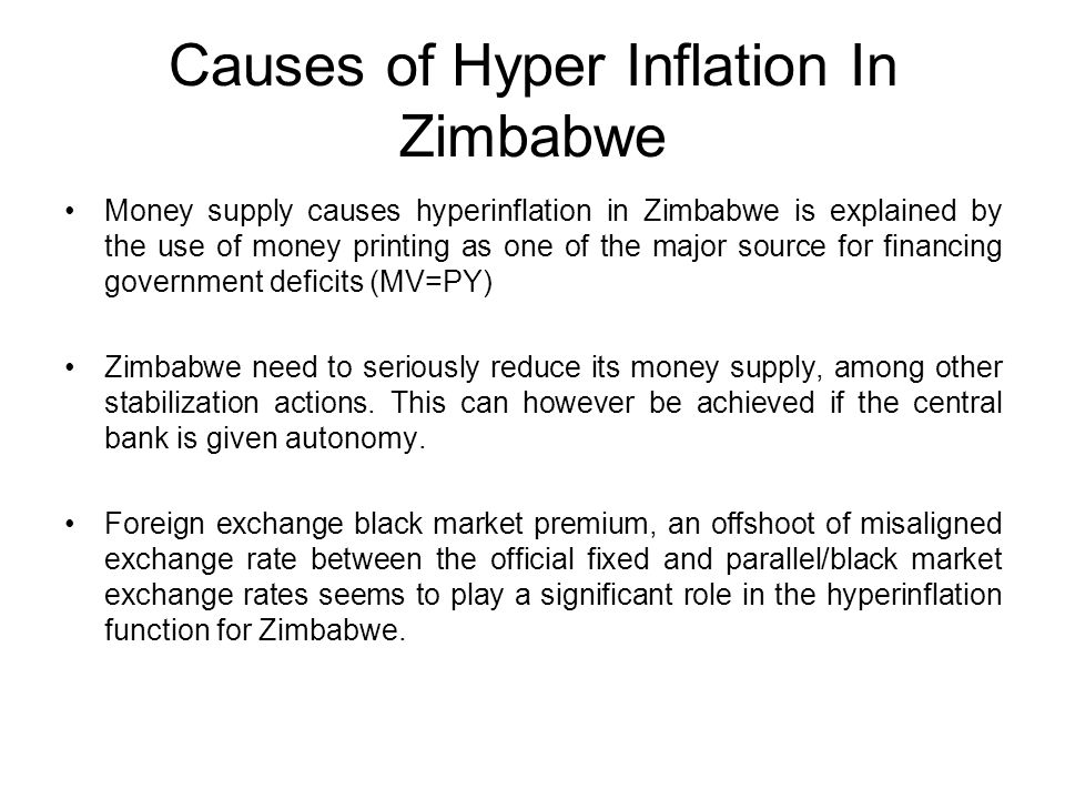 Causes of Hyper Inflation In Zimbabwe Money supply causes hyperinflation in Zimbabwe is explained by the use of money printing as one of the major source for financing government deficits (MV=PY) Zimbabwe need to seriously reduce its money supply, among other stabilization actions.