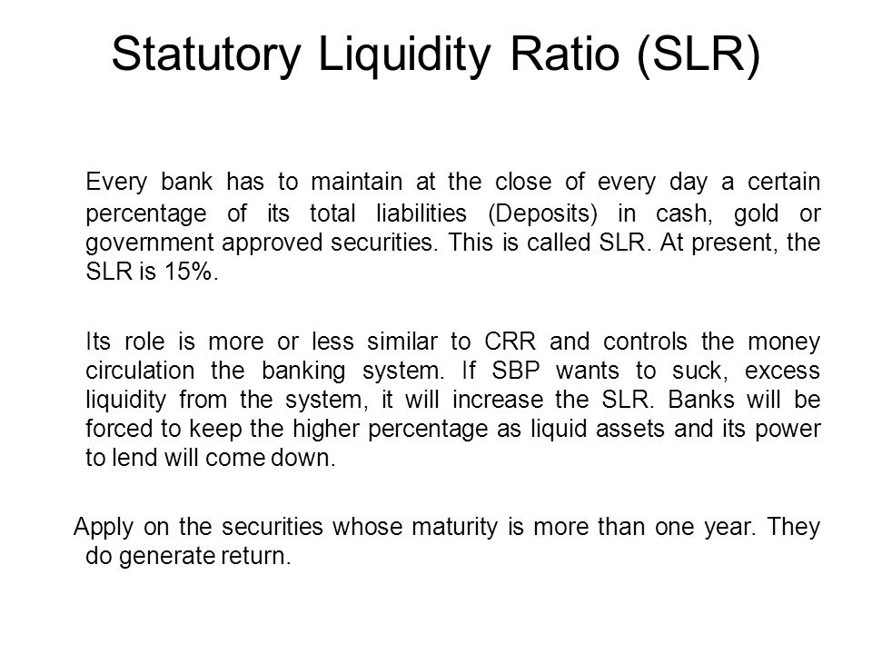 Statutory Liquidity Ratio (SLR) Every bank has to maintain at the close of every day a certain percentage of its total liabilities (Deposits) in cash, gold or government approved securities.