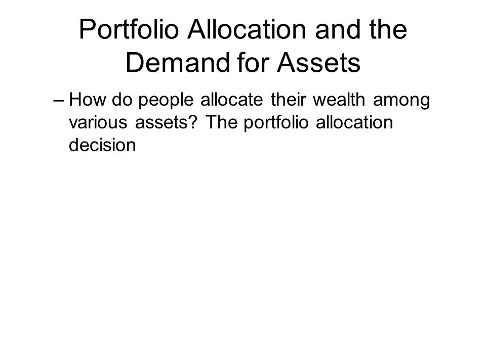 Portfolio Allocation and the Demand for Assets –How do people allocate their wealth among various assets.