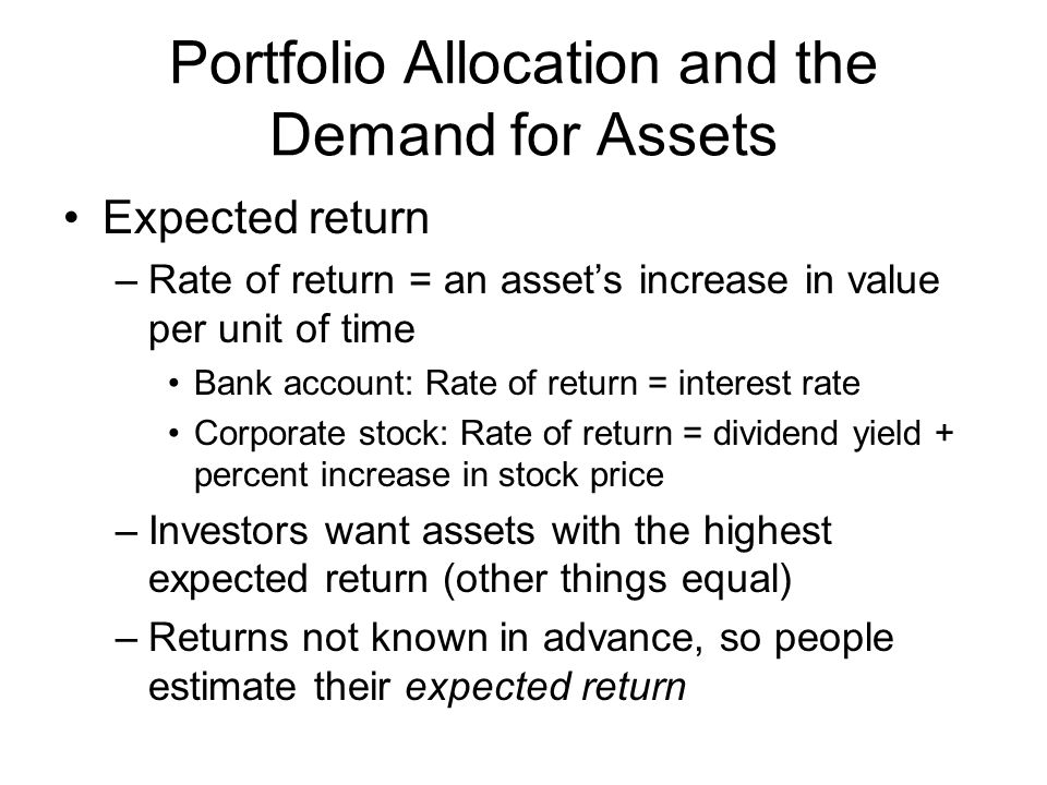 Portfolio Allocation and the Demand for Assets Expected return –Rate of return = an assets increase in value per unit of time Bank account: Rate of return = interest rate Corporate stock: Rate of return = dividend yield + percent increase in stock price –Investors want assets with the highest expected return (other things equal) –Returns not known in advance, so people estimate their expected return