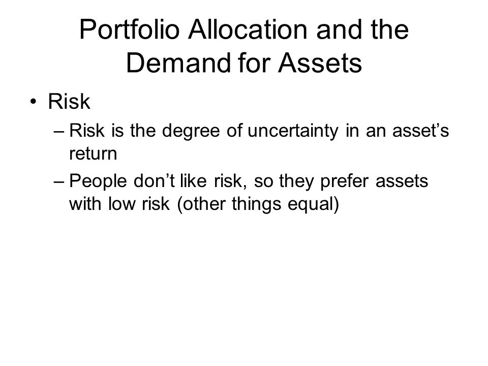 Portfolio Allocation and the Demand for Assets Risk –Risk is the degree of uncertainty in an assets return –People dont like risk, so they prefer assets with low risk (other things equal)