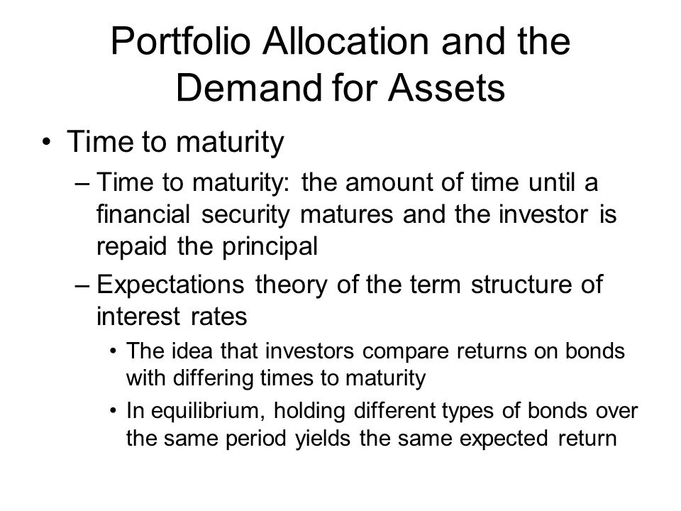 Portfolio Allocation and the Demand for Assets Time to maturity –Time to maturity: the amount of time until a financial security matures and the investor is repaid the principal –Expectations theory of the term structure of interest rates The idea that investors compare returns on bonds with differing times to maturity In equilibrium, holding different types of bonds over the same period yields the same expected return