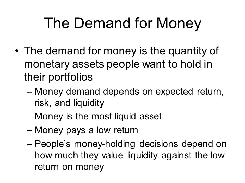 The Demand for Money The demand for money is the quantity of monetary assets people want to hold in their portfolios –Money demand depends on expected return, risk, and liquidity –Money is the most liquid asset –Money pays a low return –Peoples money-holding decisions depend on how much they value liquidity against the low return on money