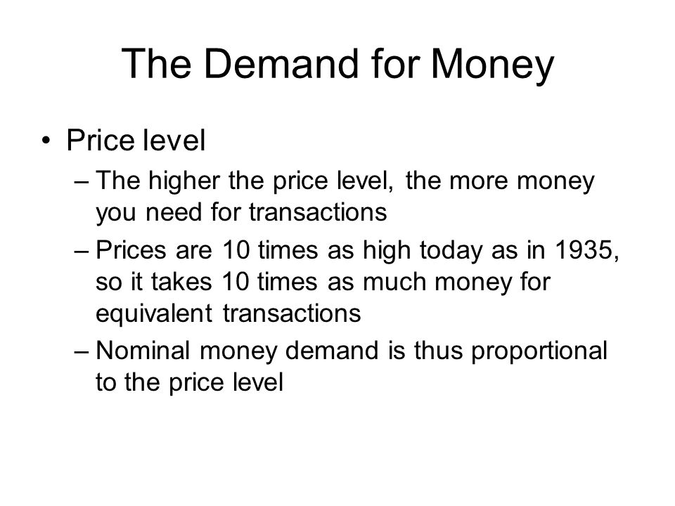 The Demand for Money Price level –The higher the price level, the more money you need for transactions –Prices are 10 times as high today as in 1935, so it takes 10 times as much money for equivalent transactions –Nominal money demand is thus proportional to the price level