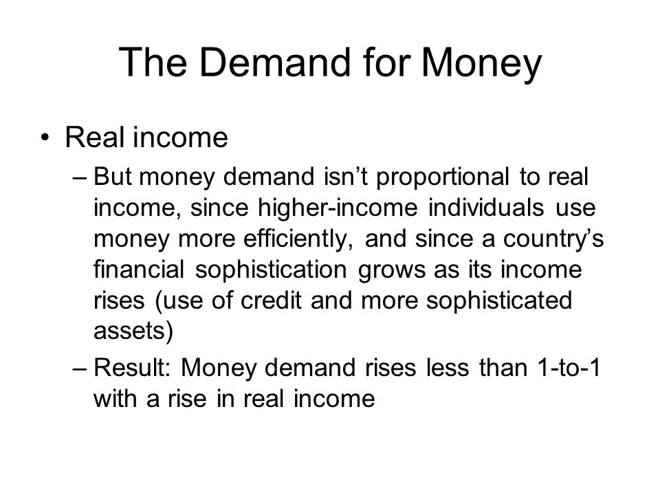 The Demand for Money Real income –But money demand isnt proportional to real income, since higher-income individuals use money more efficiently, and since a countrys financial sophistication grows as its income rises (use of credit and more sophisticated assets) –Result: Money demand rises less than 1-to-1 with a rise in real income