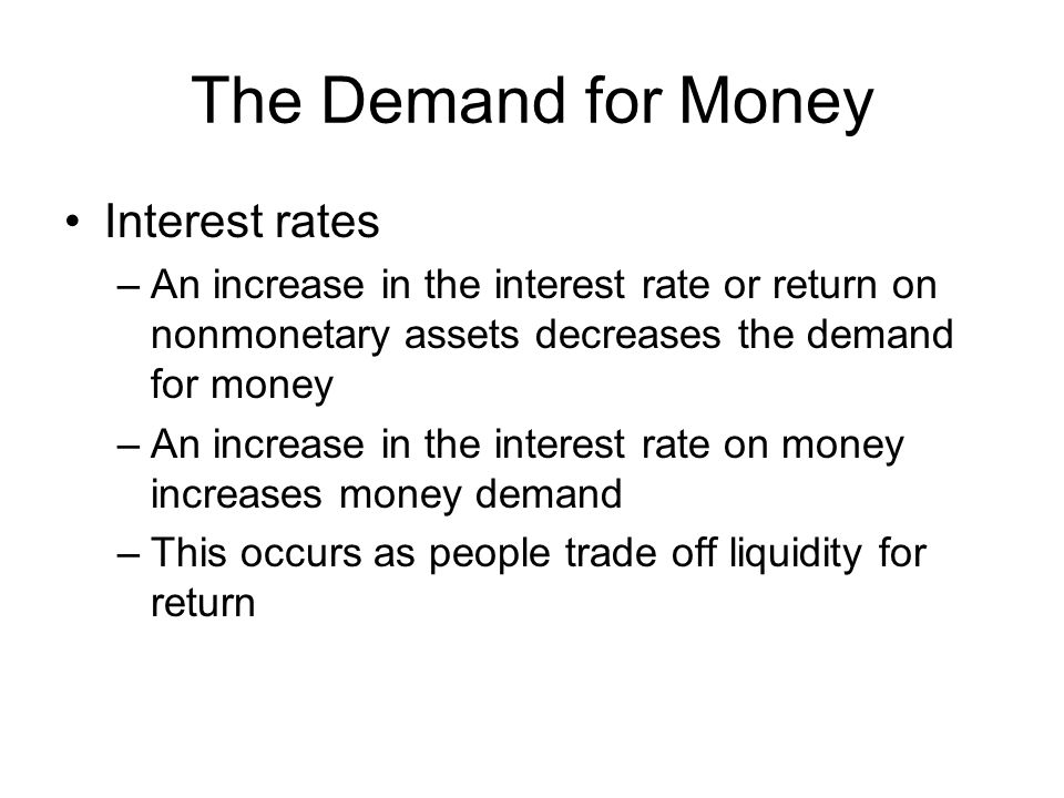 The Demand for Money Interest rates –An increase in the interest rate or return on nonmonetary assets decreases the demand for money –An increase in the interest rate on money increases money demand –This occurs as people trade off liquidity for return