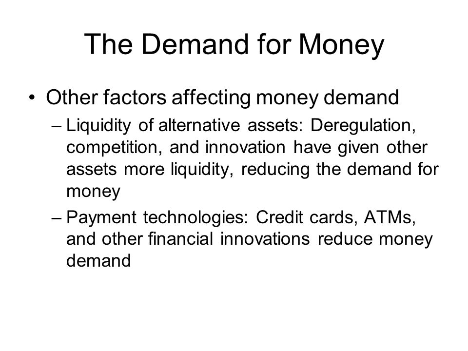 The Demand for Money Other factors affecting money demand –Liquidity of alternative assets: Deregulation, competition, and innovation have given other assets more liquidity, reducing the demand for money –Payment technologies: Credit cards, ATMs, and other financial innovations reduce money demand