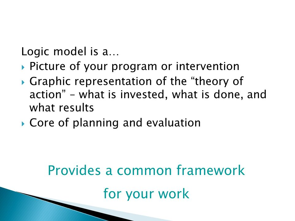 Logic model is a… Picture of your program or intervention Graphic representation of the theory of action – what is invested, what is done, and what re