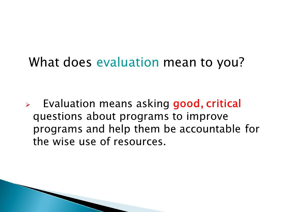 Evaluation means asking good, critical questions about programs to improve programs and help them be accountable for the wise use of resources. What d