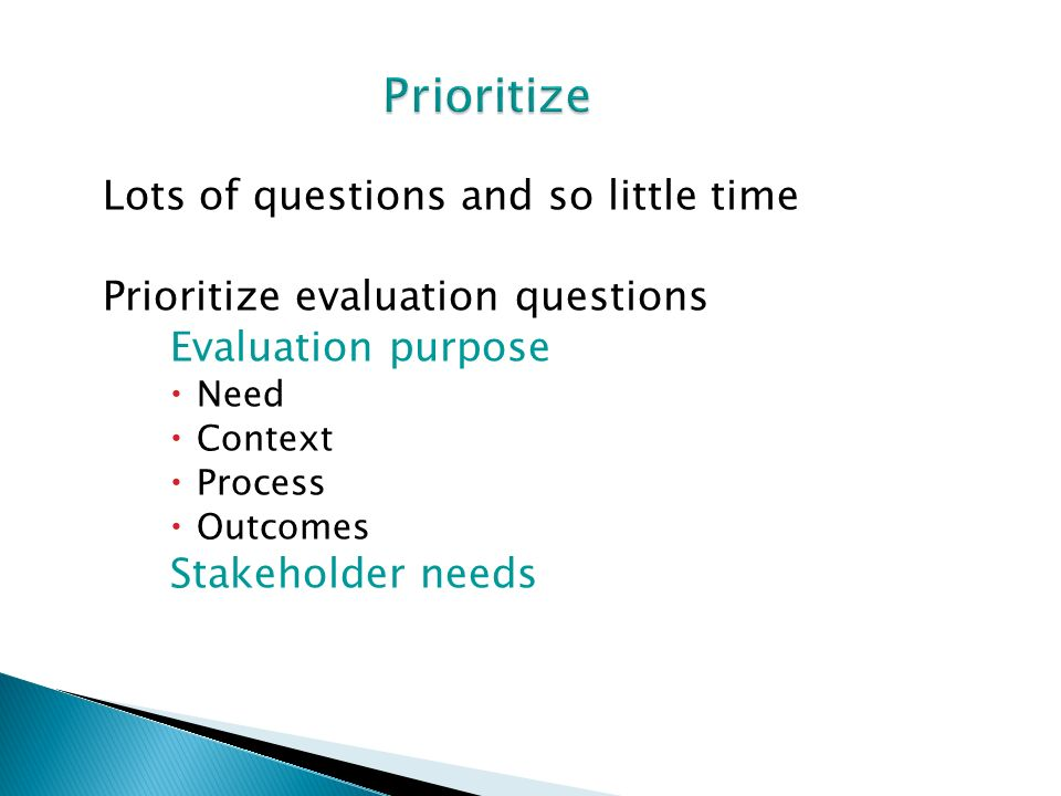 Lots of questions and so little time Prioritize evaluation questions Evaluation purpose Need Context Process Outcomes Stakeholder needs