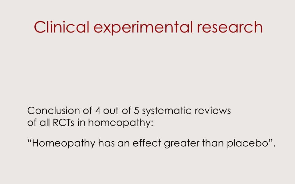 Clinical experimental research Conclusion of 4 out of 5 systematic reviews of all RCTs in homeopathy: Homeopathy has an effect greater than placebo.
