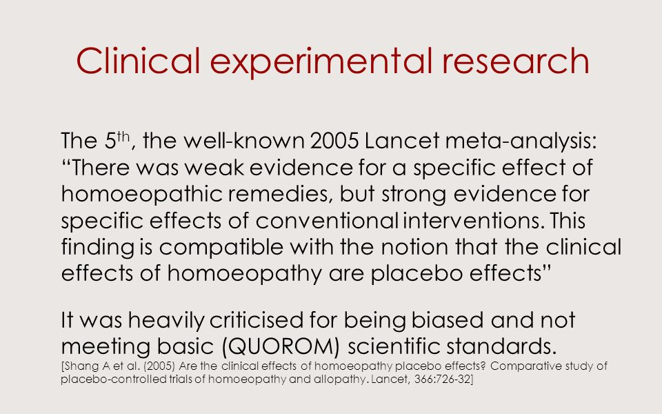 Clinical experimental research The 5 th, the well-known 2005 Lancet meta-analysis: There was weak evidence for a specific effect of homoeopathic remedies, but strong evidence for specific effects of conventional interventions.