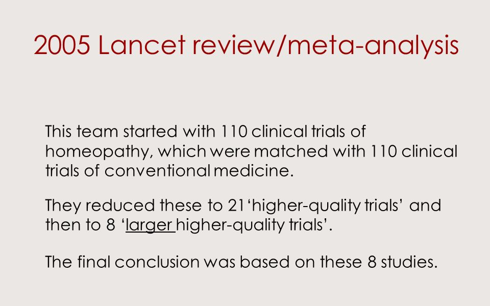 2005 Lancet review/meta-analysis This team started with 110 clinical trials of homeopathy, which were matched with 110 clinical trials of conventional