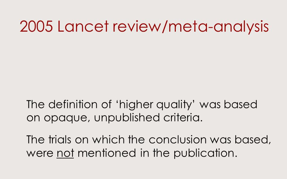 2005 Lancet review/meta-analysis The definition of higher quality was based on opaque, unpublished criteria. The trials on which the conclusion was ba